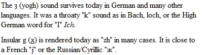 "The ȝ (yogh) sound survives today in German and many other languages. It was a throaty ""k"" sound as in Bach, loch, or the High German word for ""I"" Ich. Insular g (ᵹ) is rendered today as ""zh"" in many cases. It is close to a French ""j"" or the Russian/Cyrillic ""ж""."