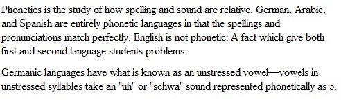 "Phonetics is the study of how spelling and sound are relative. German, Arabic, and Spanish are entirely phonetic languages in that the spellings and pronunciations match perfectly. English is not phonetic: A fact which give both first and second language students problems. Germanic languages have what is known as an unstressed vowel—vowels in unstressed syllables take an ""uh"" or ""schwa"" sound represented phonetically as ǝ."
